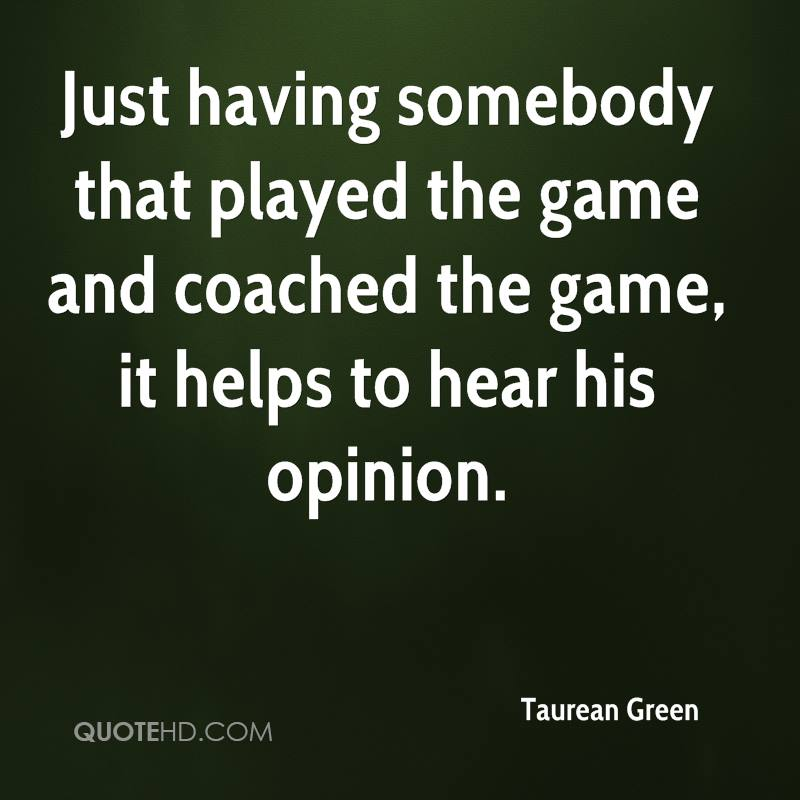 Just having somebody that played the game and coached the game, it helps to hear his opinion.