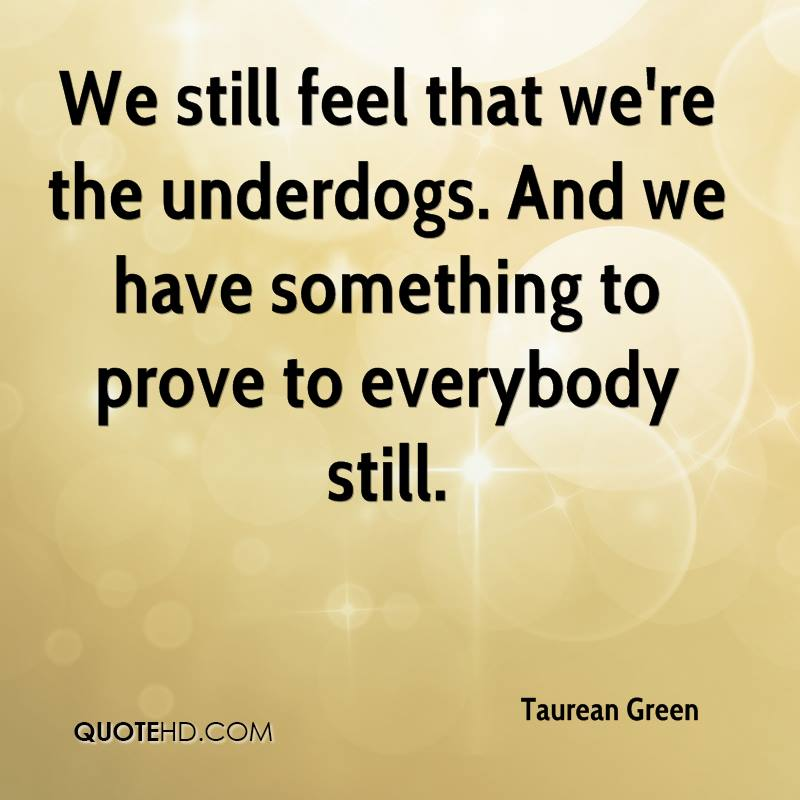 We still feel that we're the underdogs. And we have something to prove to everybody still.