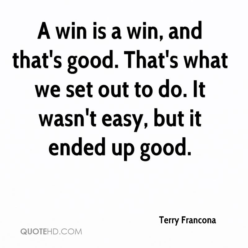 A win is a win, and that's good. That's what we set out to do. It wasn't easy, but it ended up good.