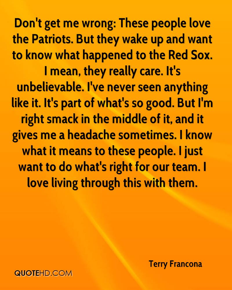 Don't get me wrong: These people love the Patriots. But they wake up and want to know what happened to the Red Sox. I mean, they really care. It's unbelievable. I've never seen anything like it. It's part of what's so good. But I'm right smack in the middle of it, and it gives me a headache sometimes. I know what it means to these people. I just want to do what's right for our team. I love living through this with them.