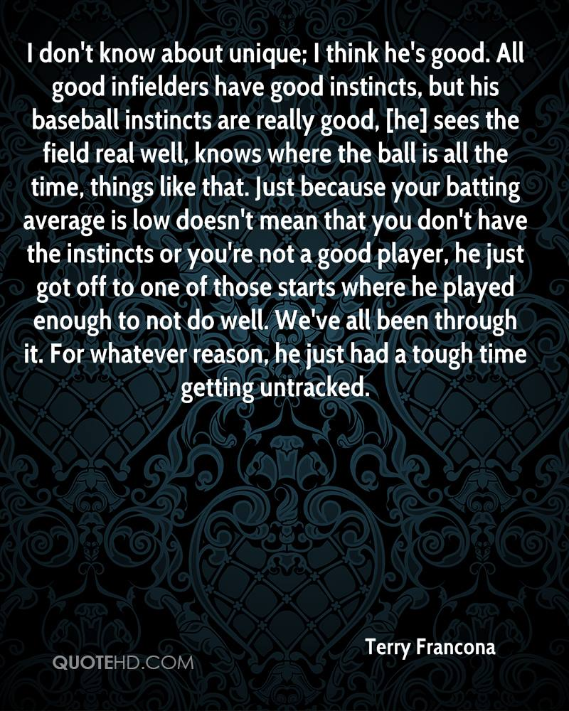 I don't know about unique; I think he's good. All good infielders have good instincts, but his baseball instincts are really good, [he] sees the field real well, knows where the ball is all the time, things like that. Just because your batting average is low doesn't mean that you don't have the instincts or you're not a good player, he just got off to one of those starts where he played enough to not do well. We've all been through it. For whatever reason, he just had a tough time getting untracked.
