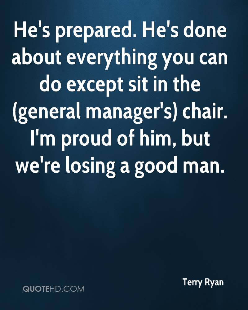 He's prepared. He's done about everything you can do except sit in the (general manager's) chair. I'm proud of him, but we're losing a good man.