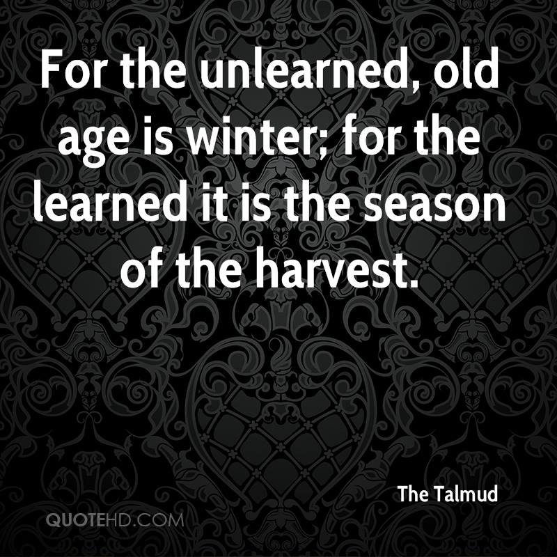 For the unlearned, old age is winter; for the learned it is the season of the harvest.