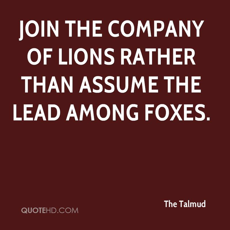 Join the company of lions rather than assume the lead among foxes.