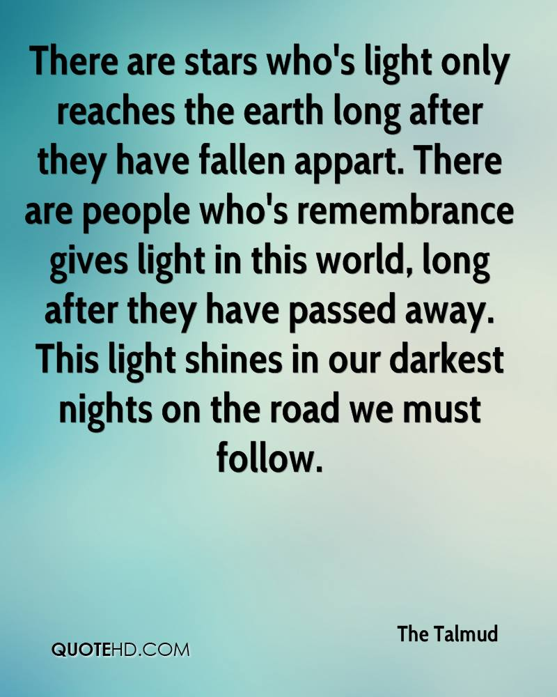 There are stars who's light only reaches the earth long after they have fallen appart. There are people who's remembrance gives light in this world, long after they have passed away. This light shines in our darkest nights on the road we must follow.
