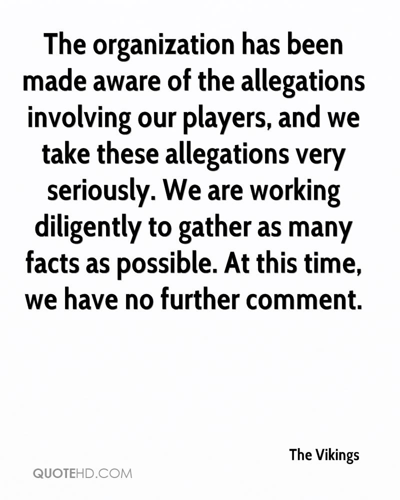 The organization has been made aware of the allegations involving our players, and we take these allegations very seriously. We are working diligently to gather as many facts as possible. At this time, we have no further comment.