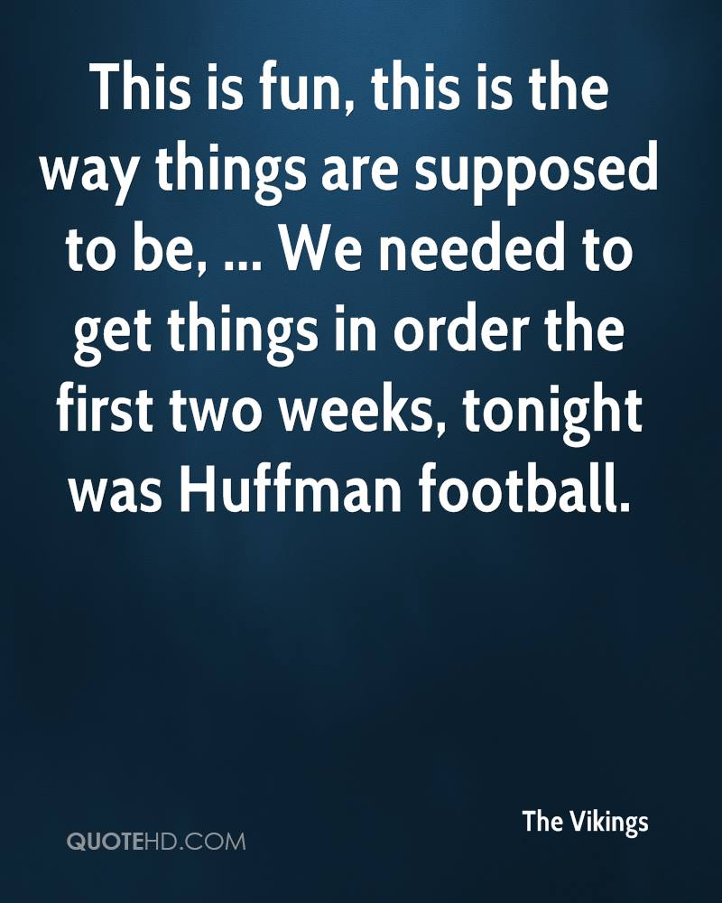 This is fun, this is the way things are supposed to be, ... We needed to get things in order the first two weeks, tonight was Huffman football.