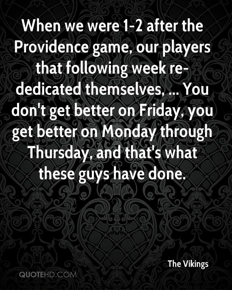 When we were 1-2 after the Providence game, our players that following week re-dedicated themselves, ... You don't get better on Friday, you get better on Monday through Thursday, and that's what these guys have done.