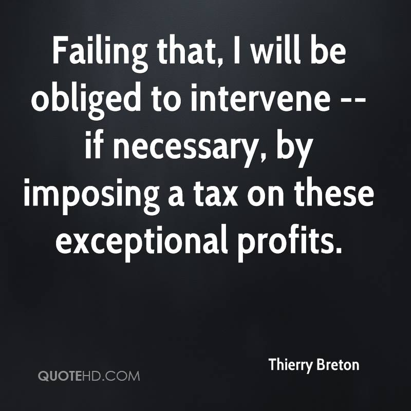 Failing that, I will be obliged to intervene -- if necessary, by imposing a tax on these exceptional profits.
