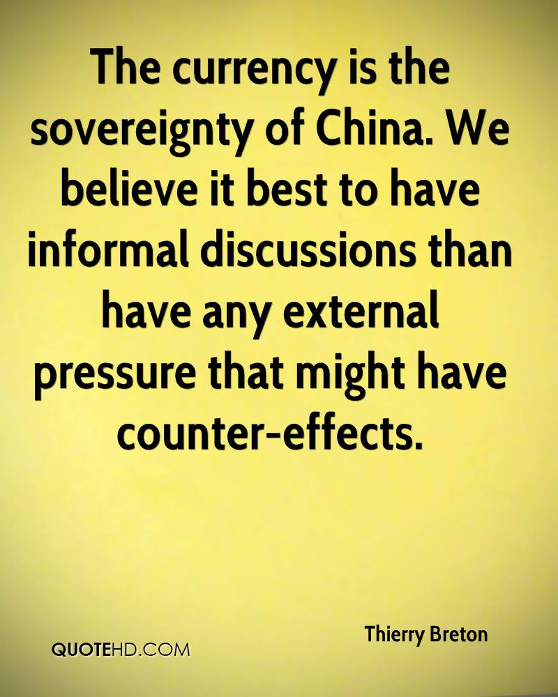 The currency is the sovereignty of China. We believe it best to have informal discussions than have any external pressure that might have counter-effects.