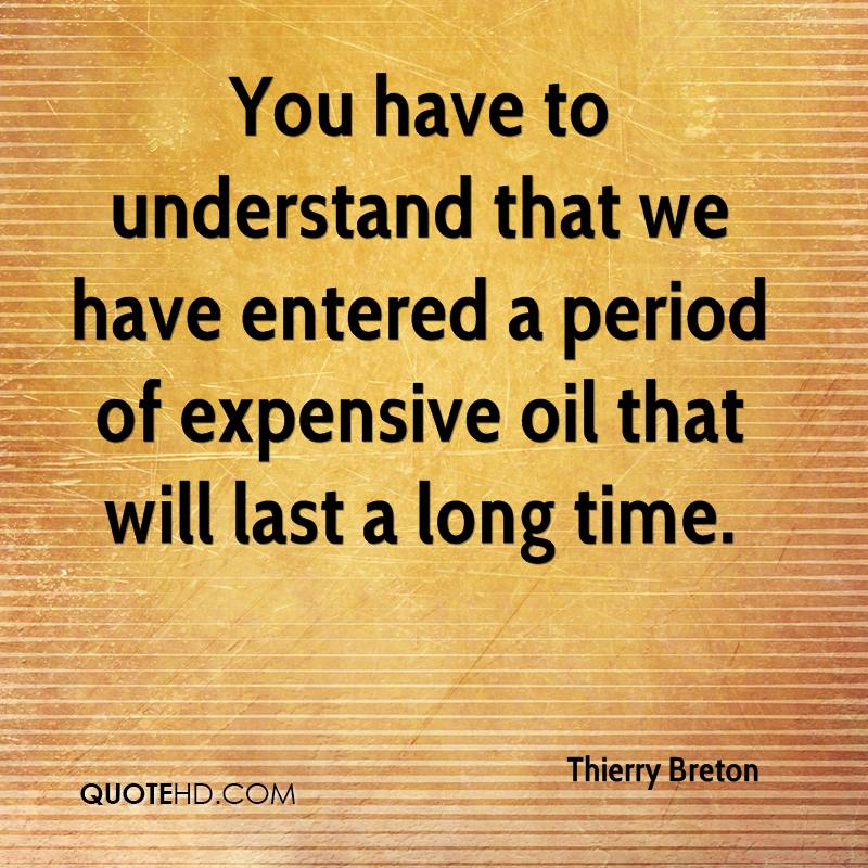 You have to understand that we have entered a period of expensive oil that will last a long time.