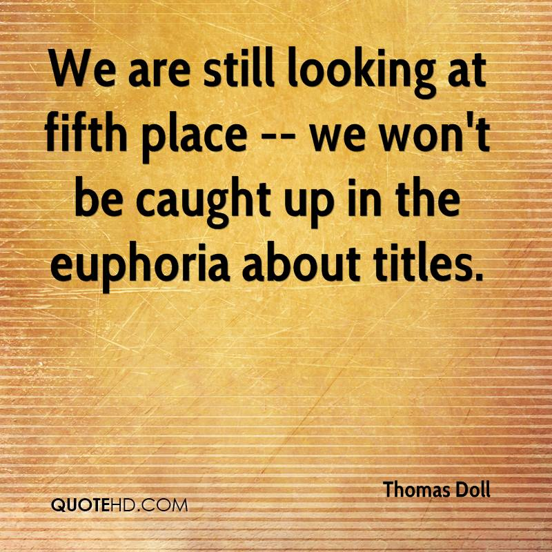 We are still looking at fifth place -- we won't be caught up in the euphoria about titles.
