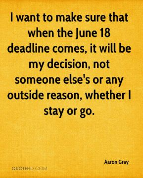 I want to make sure that when the June 18 deadline comes, it will be my decision, not someone else's or any outside reason, whether I stay or go.