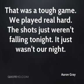 That was a tough game. We played real hard. The shots just weren't falling tonight. It just wasn't our night.