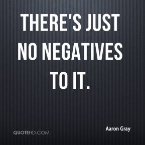 Aaron Gray - There's just no negatives to it.