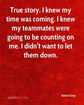 True story. I knew my time was coming. I knew my teammates were going to be counting on me. I didn't want to let them down.