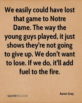 Aaron Gray - We easily could have lost that game to Notre Dame. The way the young guys played, it just shows they're not going to give up. We don't want to lose. If we do, it'll add fuel to the fire.