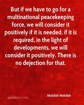 But if we have to go for a multinational peacekeeping force, we will consider it positively if it is needed, if it is required, in the light of developments, we will consider it positively. There is no dejection for that.