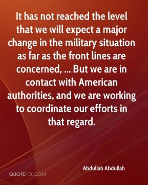 It has not reached the level that we will expect a major change in the military situation as far as the front lines are concerned, ... But we are in contact with American authorities, and we are working to coordinate our efforts in that regard.