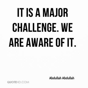 It is a major challenge. We are aware of it.
