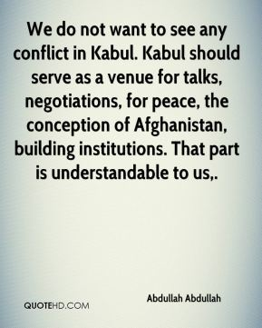 We do not want to see any conflict in Kabul. Kabul should serve as a venue for talks, negotiations, for peace, the conception of Afghanistan, building institutions. That part is understandable to us.
