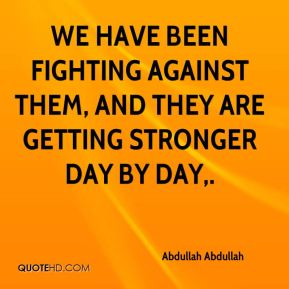 We have been fighting against them, and they are getting stronger day by day.