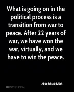 What is going on in the political process is a transition from war to peace. After 22 years of war, we have won the war, virtually, and we have to win the peace.