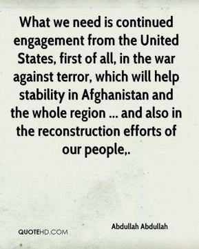 What we need is continued engagement from the United States, first of all, in the war against terror, which will help stability in Afghanistan and the whole region ... and also in the reconstruction efforts of our people.