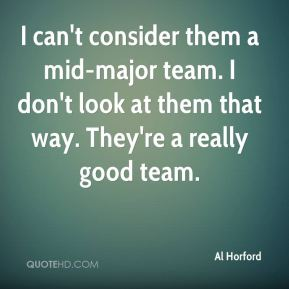 I can't consider them a mid-major team. I don't look at them that way. They're a really good team.