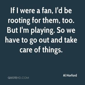 If I were a fan, I'd be rooting for them, too. But I'm playing. So we have to go out and take care of things.