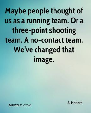 Maybe people thought of us as a running team. Or a three-point shooting team. A no-contact team. We've changed that image.
