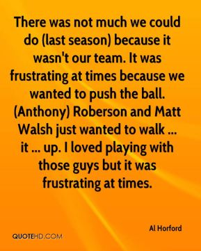 There was not much we could do (last season) because it wasn't our team. It was frustrating at times because we wanted to push the ball. (Anthony) Roberson and Matt Walsh just wanted to walk ... it ... up. I loved playing with those guys but it was frustrating at times.