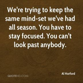 We're trying to keep the same mind-set we've had all season. You have to stay focused. You can't look past anybody.