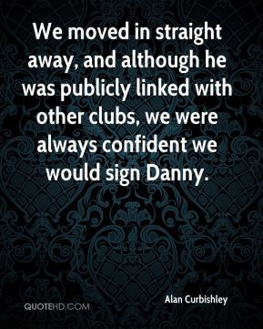 Alan Curbishley - We moved in straight away, and although he was publicly linked with other clubs, we were always confident we would sign Danny.