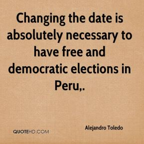 Alejandro Toledo - Changing the date is absolutely necessary to have free and democratic elections in Peru.