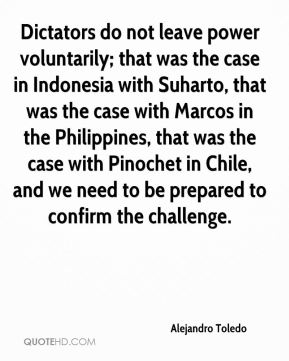 Alejandro Toledo - Dictators do not leave power voluntarily; that was the case in Indonesia with Suharto, that was the case with Marcos in the Philippines, that was the case with Pinochet in Chile, and we need to be prepared to confirm the challenge.