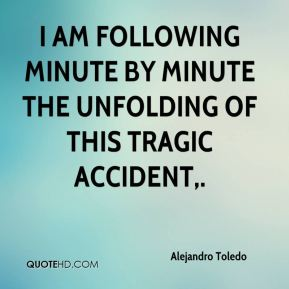 Alejandro Toledo - I am following minute by minute the unfolding of this tragic accident.