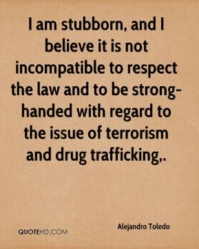 Alejandro Toledo - I am stubborn, and I believe it is not incompatible to respect the law and to be strong-handed with regard to the issue of terrorism and drug trafficking.