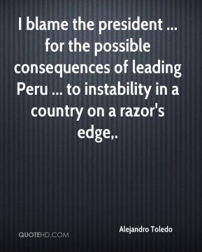 Alejandro Toledo - I blame the president ... for the possible consequences of leading Peru ... to instability in a country on a razor's edge.