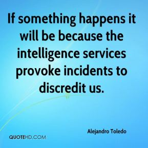 Alejandro Toledo - If something happens it will be because the intelligence services provoke incidents to discredit us.