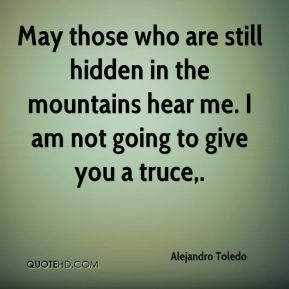 Alejandro Toledo - May those who are still hidden in the mountains hear me. I am not going to give you a truce.