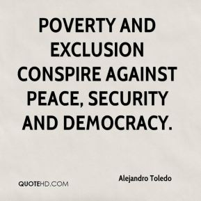 Alejandro Toledo - poverty and exclusion conspire against peace, security and democracy.