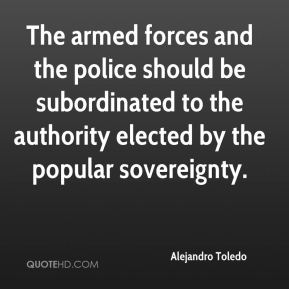 Alejandro Toledo - The armed forces and the police should be subordinated to the authority elected by the popular sovereignty.