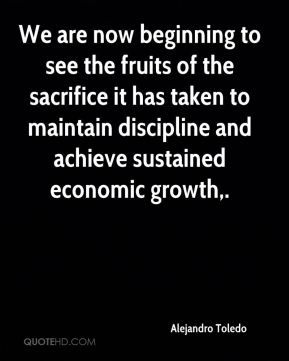 Alejandro Toledo - We are now beginning to see the fruits of the sacrifice it has taken to maintain discipline and achieve sustained economic growth.
