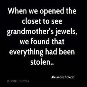 Alejandro Toledo - When we opened the closet to see grandmother's jewels, we found that everything had been stolen.