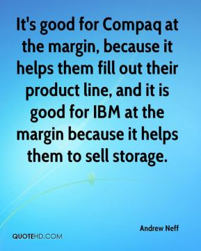 It's good for Compaq at the margin, because it helps them fill out their product line, and it is good for IBM at the margin because it helps them to sell storage.