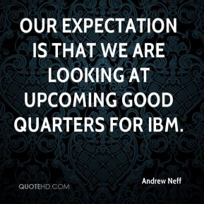 Our expectation is that we are looking at upcoming good quarters for IBM.