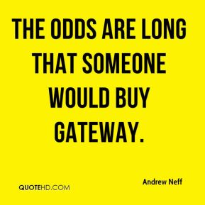 Andrew Neff - The odds are long that someone would buy Gateway.