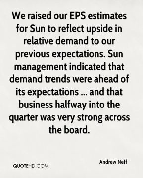 We raised our EPS estimates for Sun to reflect upside in relative demand to our previous expectations. Sun management indicated that demand trends were ahead of its expectations ... and that business halfway into the quarter was very strong across the board.