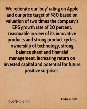 Andrew Neff - We reiterate our 'buy' rating on Apple and our price target of $80 based on valuation of two times the company's EPS growth rate of 20 percent, reasonable in view of its innovative products and strong product cycles, ownership of technology, strong balance sheet and financial management, increasing return on invested capital and potential for future positive surprises.